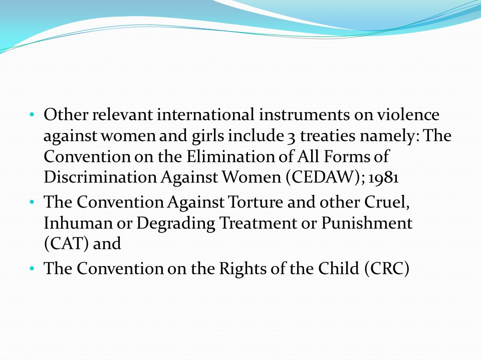 Other relevant international instruments on violence against women and girls include 3 treaties namely: The Convention on the Elimination of All Forms of Discrimination Against Women (CEDAW); 1981