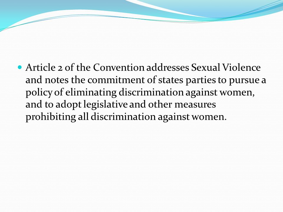 Article 2 of the Convention addresses Sexual Violence and notes the commitment of states parties to pursue a policy of eliminating discrimination against women, and to adopt legislative and other measures prohibiting all discrimination against women.