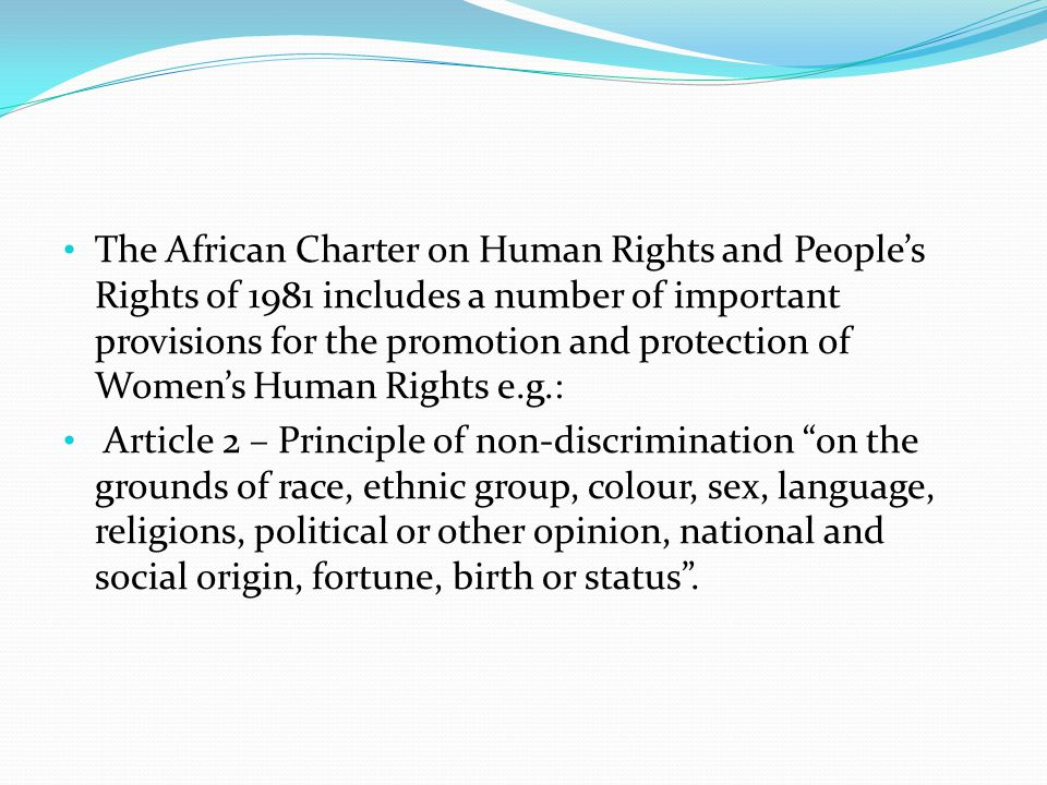 The African Charter on Human Rights and People's Rights of 1981 includes a number of important provisions for the promotion and protection of Women's Human Rights e.g.: