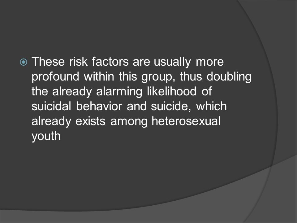 These risk factors are usually more profound within this group, thus doubling the already alarming likelihood of suicidal behavior and suicide, which already exists among heterosexual youth