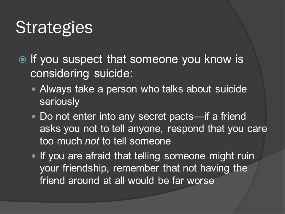 Strategies If you suspect that someone you know is considering suicide: Always take a person who talks about suicide seriously.