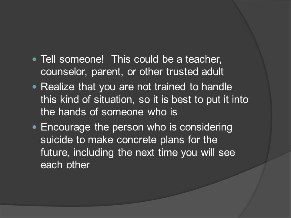 Tell someone! This could be a teacher, counselor, parent, or other trusted adult