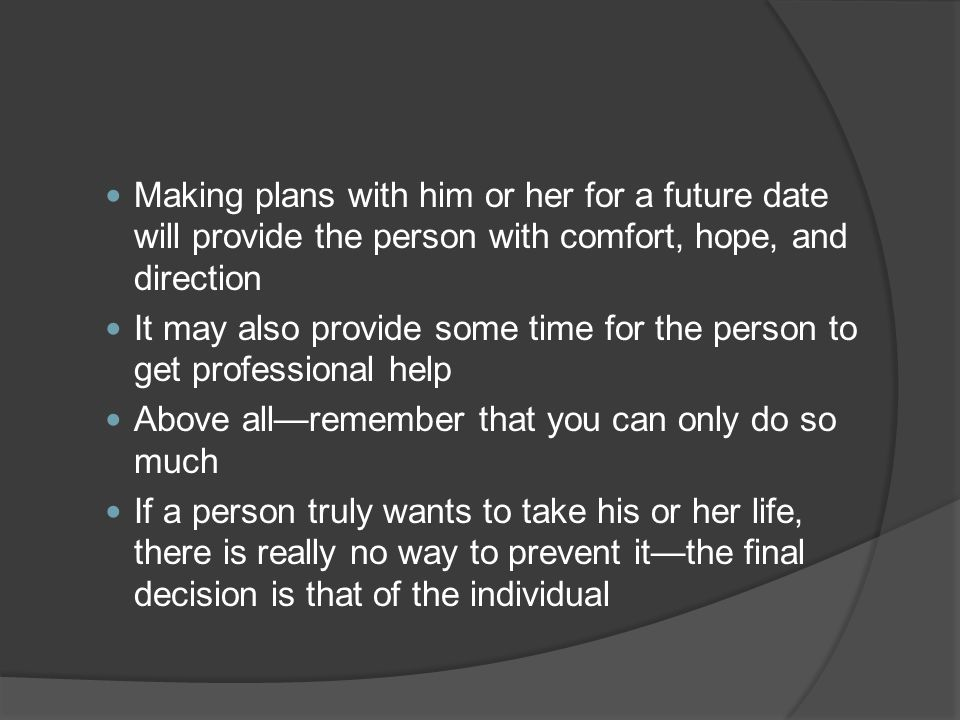 Making plans with him or her for a future date will provide the person with comfort, hope, and direction