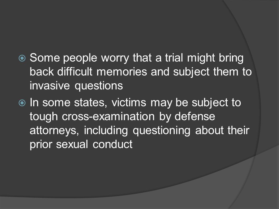 Some people worry that a trial might bring back difficult memories and subject them to invasive questions