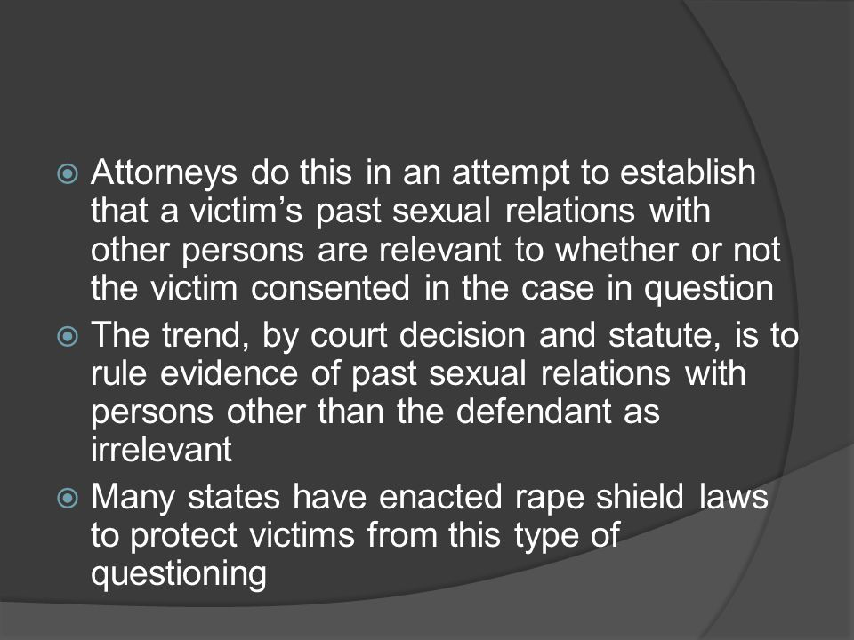 Attorneys do this in an attempt to establish that a victim's past sexual relations with other persons are relevant to whether or not the victim consented in the case in question