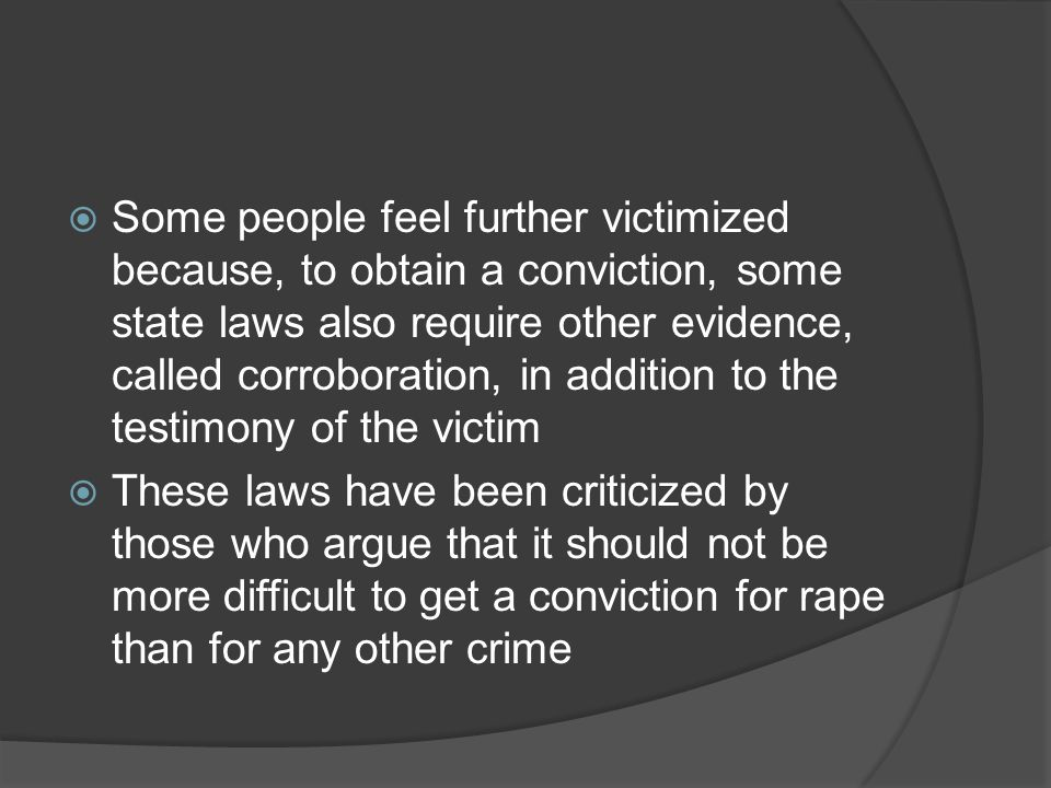Some people feel further victimized because, to obtain a conviction, some state laws also require other evidence, called corroboration, in addition to the testimony of the victim