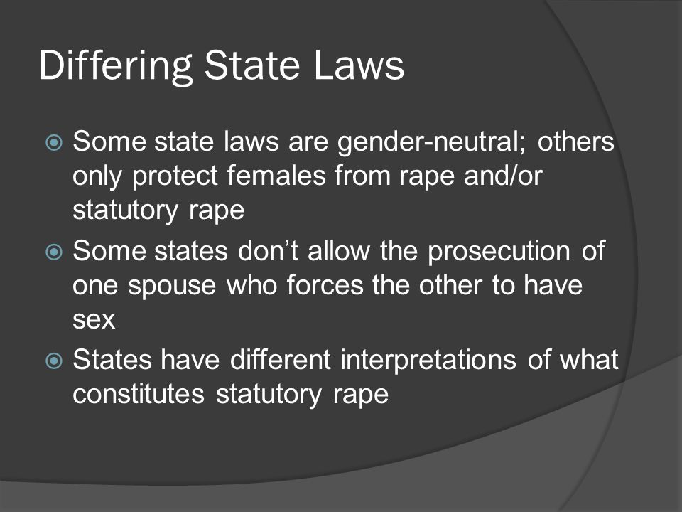 Differing State Laws Some state laws are gender-neutral; others only protect females from rape and/or statutory rape.