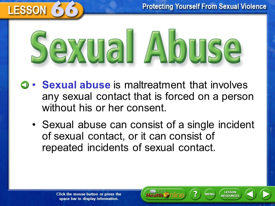 Sexual Abuse Sexual abuse is maltreatment that involves any sexual contact that is forced on a person without his or her consent.