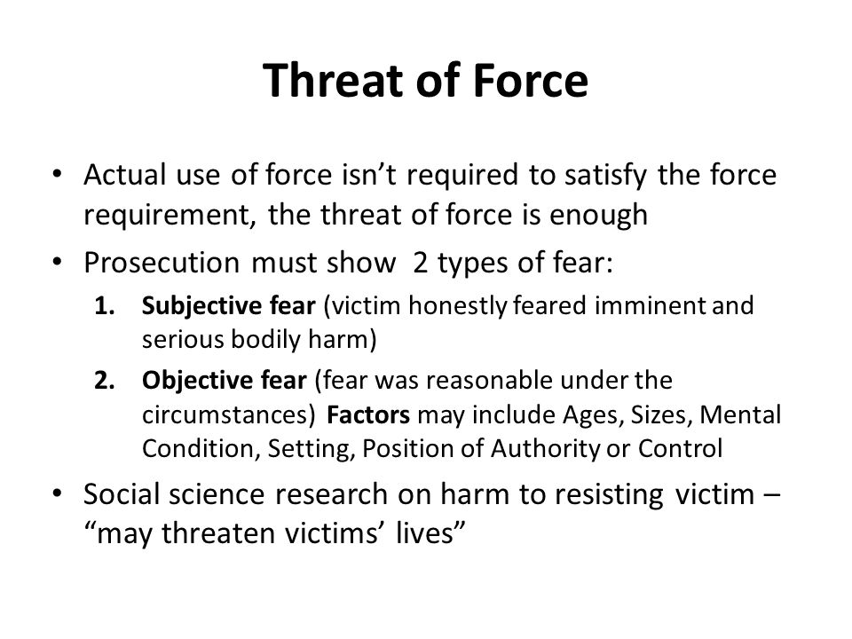 Threat of Force Actual use of force isn't required to satisfy the force requirement, the threat of force is enough.