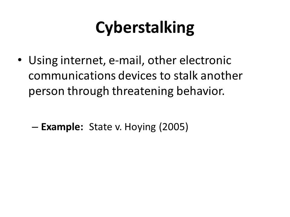 Cyberstalking Using internet, e-mail, other electronic communications devices to stalk another person through threatening behavior.