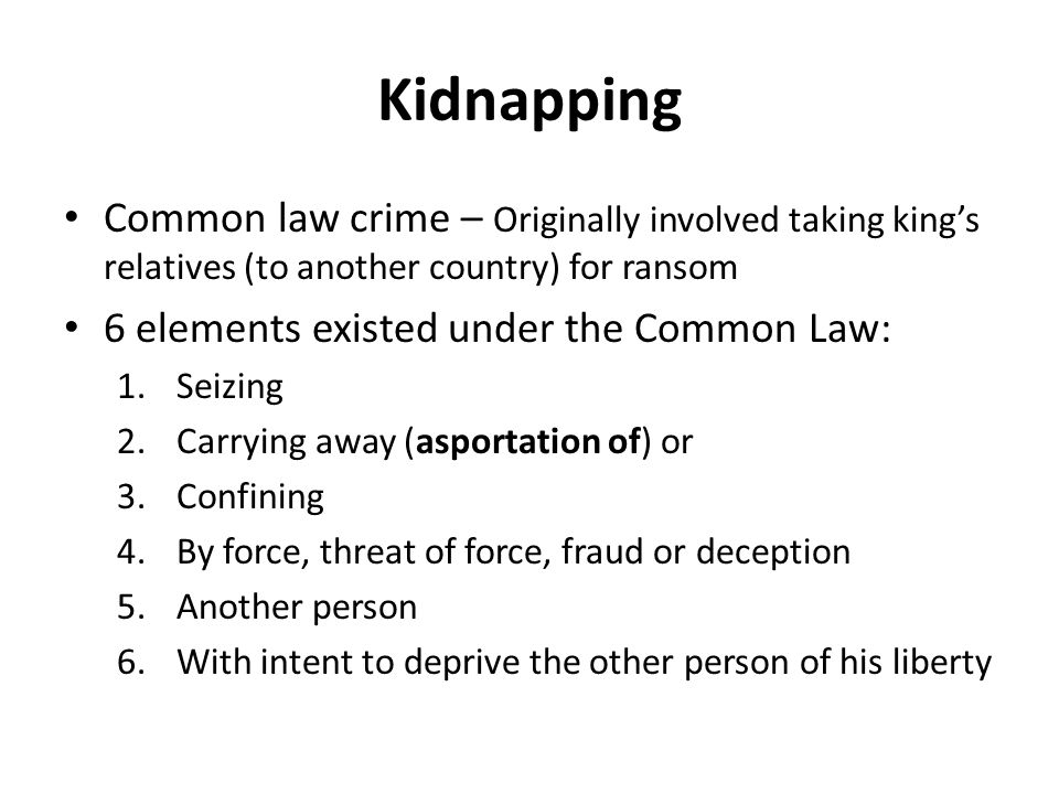 Kidnapping Common law crime – Originally involved taking king's relatives (to another country) for ransom.