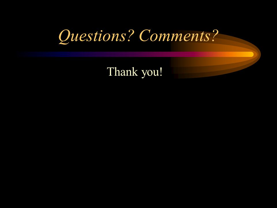Questions Comments Thank you!