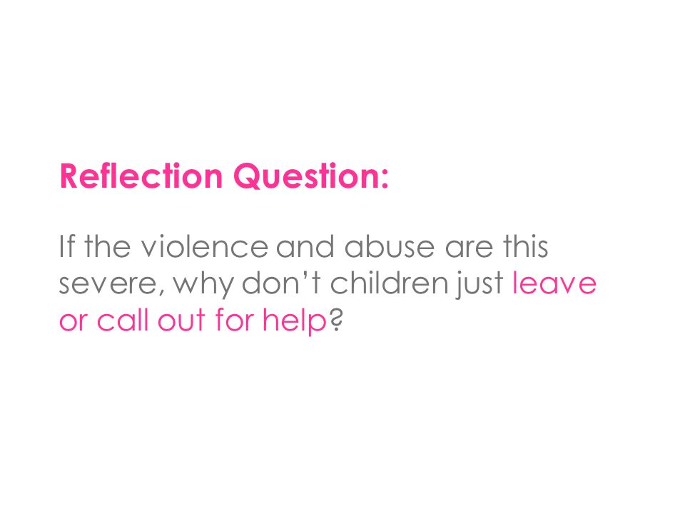 Reflection Question: If the violence and abuse are this severe, why don't children just leave or call out for help