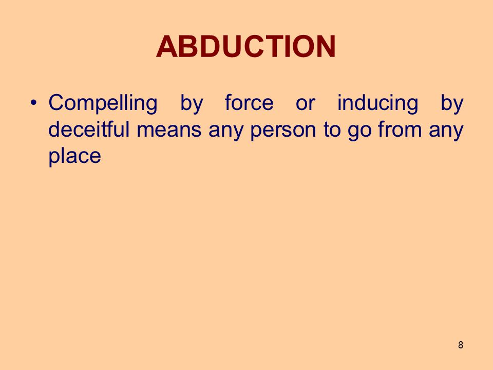 ABDUCTION Compelling by force or inducing by deceitful means any person to go from any place