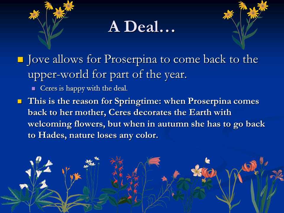 A Deal… Jove allows for Proserpina to come back to the upper-world for part of the year. Ceres is happy with the deal.