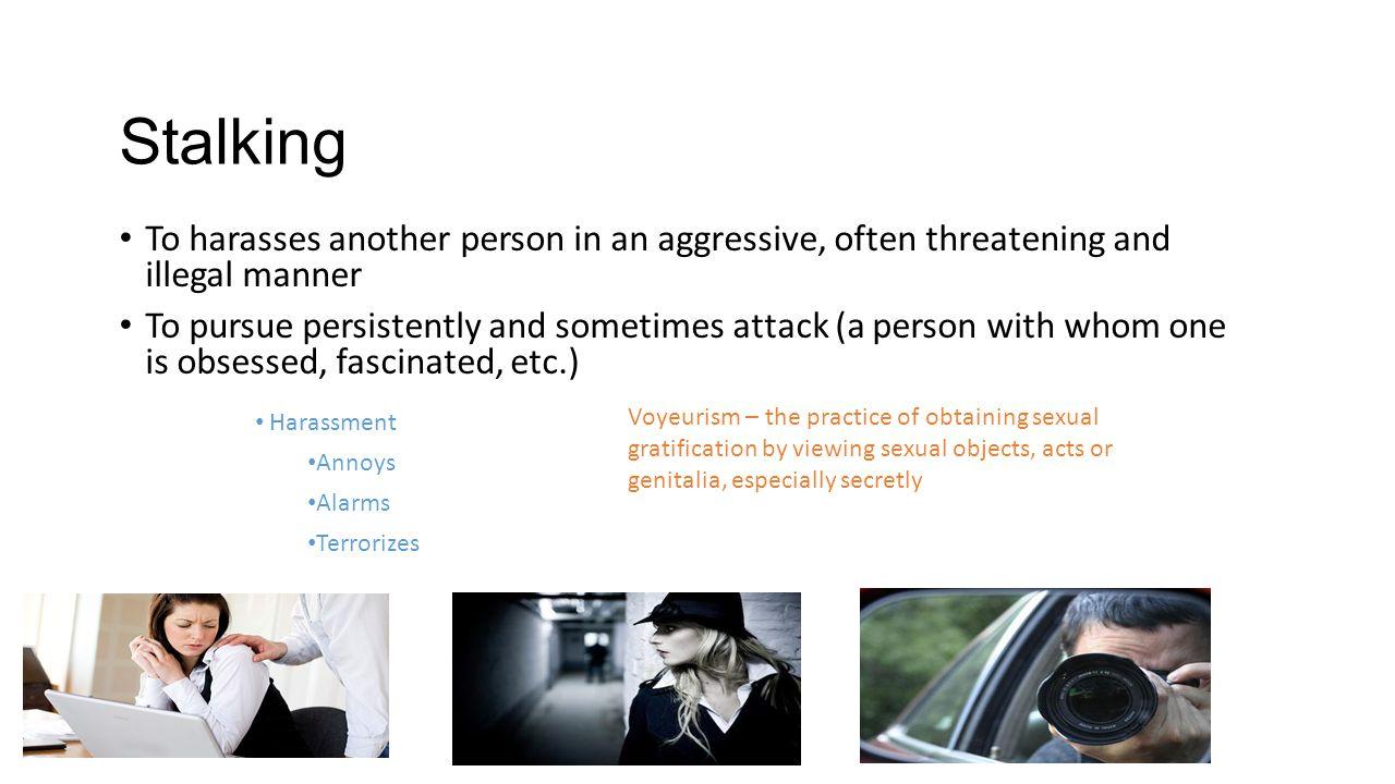 Stalking To harasses another person in an aggressive, often threatening and illegal manner.
