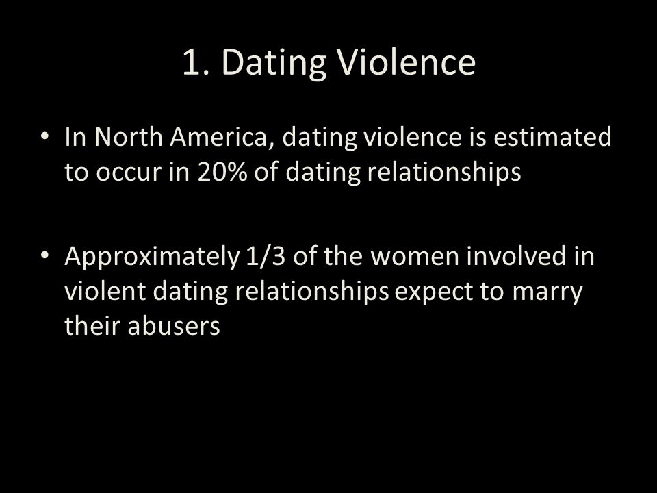 1. Dating Violence In North America, dating violence is estimated to occur in 20% of dating relationships.