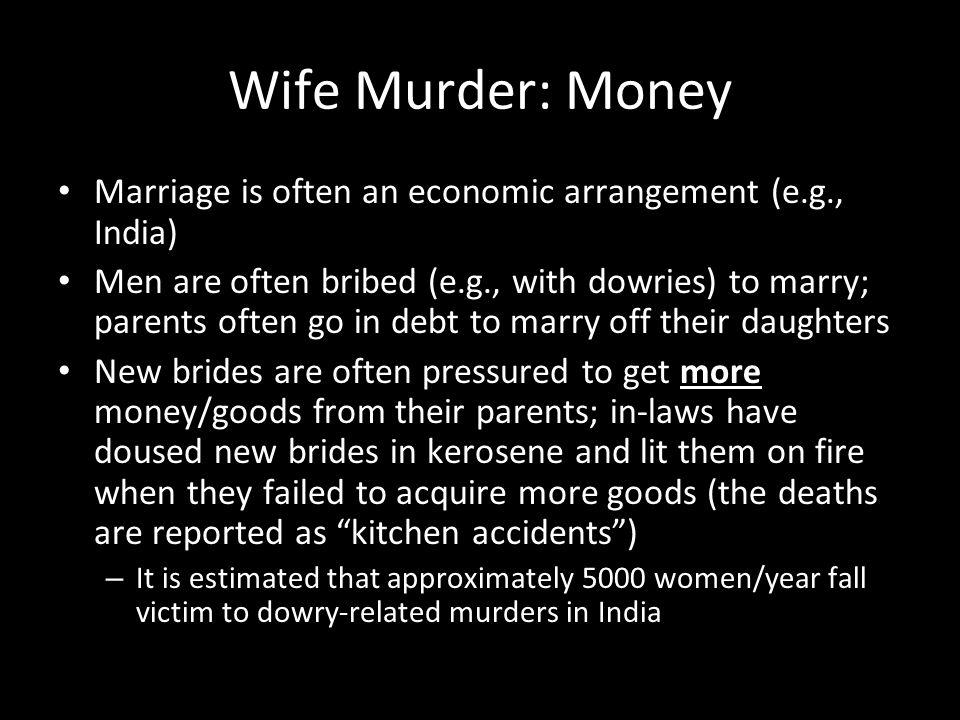 Wife Murder: Money Marriage is often an economic arrangement (e.g., India)
