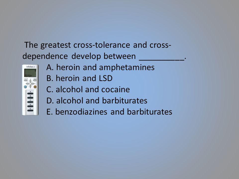 The greatest cross-tolerance and cross-dependence develop between __________.