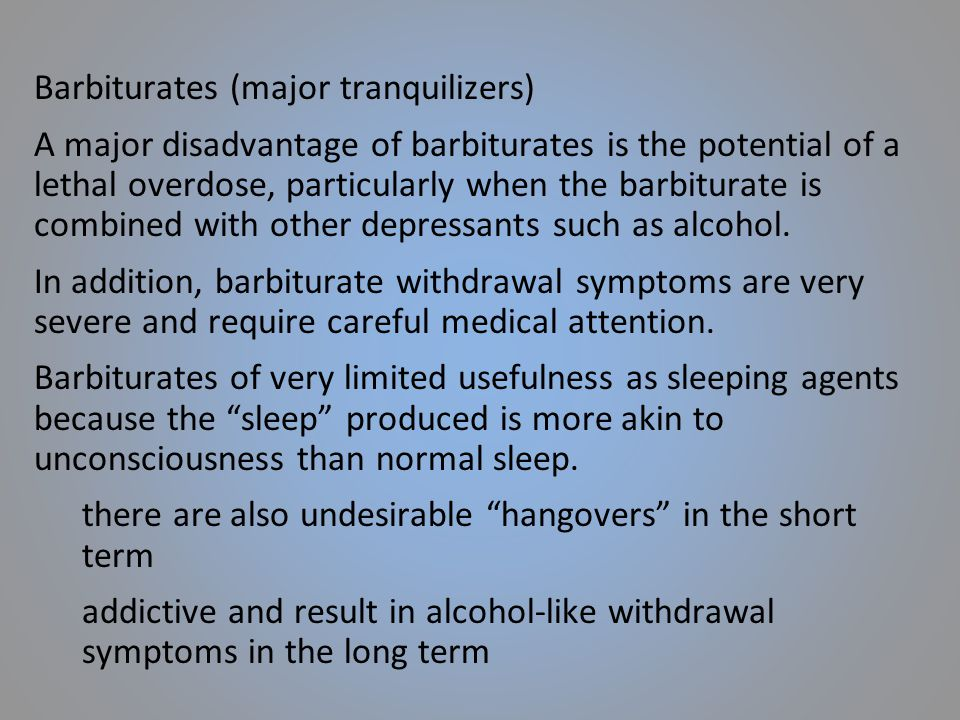 Barbiturates (major tranquilizers) A major disadvantage of barbiturates is the potential of a lethal overdose, particularly when the barbiturate is combined with other depressants such as alcohol.