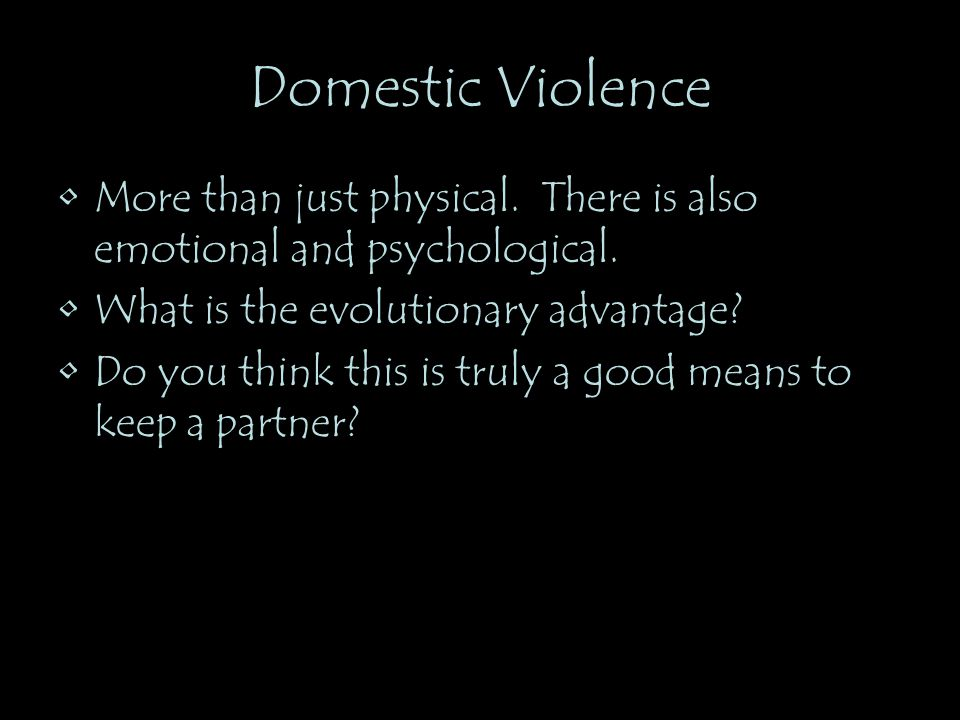 Domestic Violence More than just physical. There is also emotional and psychological. What is the evolutionary advantage