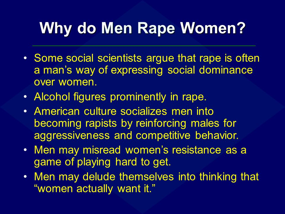 Why do Men Rape Women Some social scientists argue that rape is often a man's way of expressing social dominance over women.