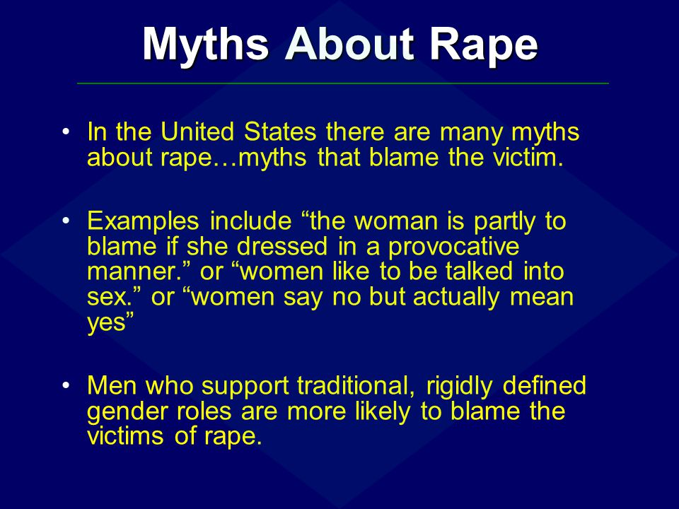 Myths About Rape In the United States there are many myths about rape…myths that blame the victim.