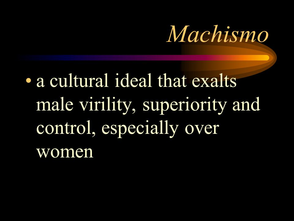 Machismo a cultural ideal that exalts male virility, superiority and control, especially over women.