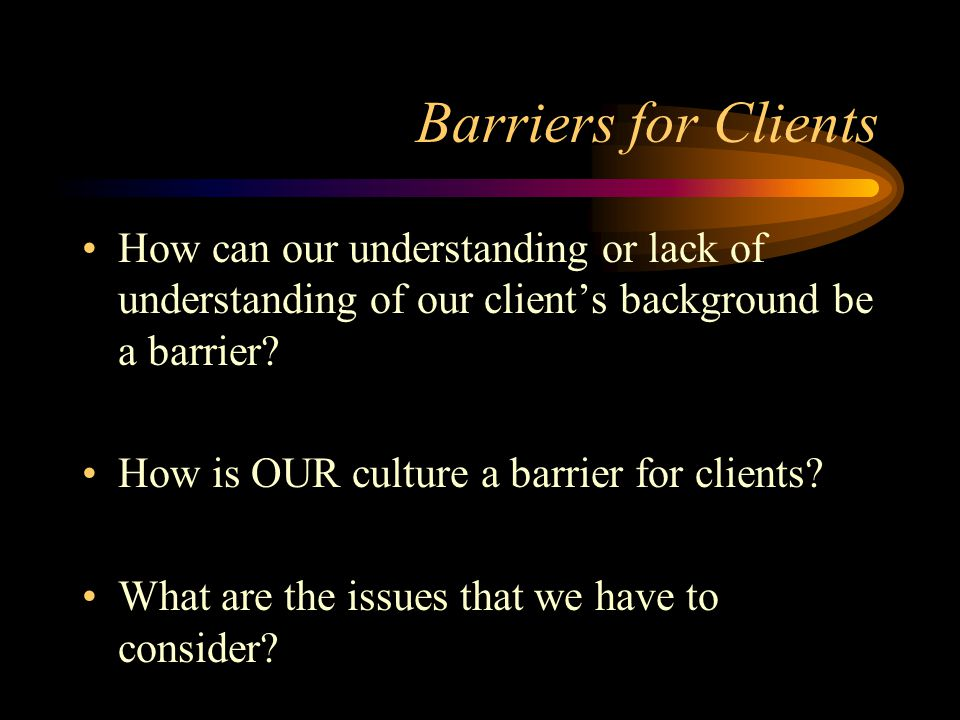 Barriers for Clients How can our understanding or lack of understanding of our client's background be a barrier