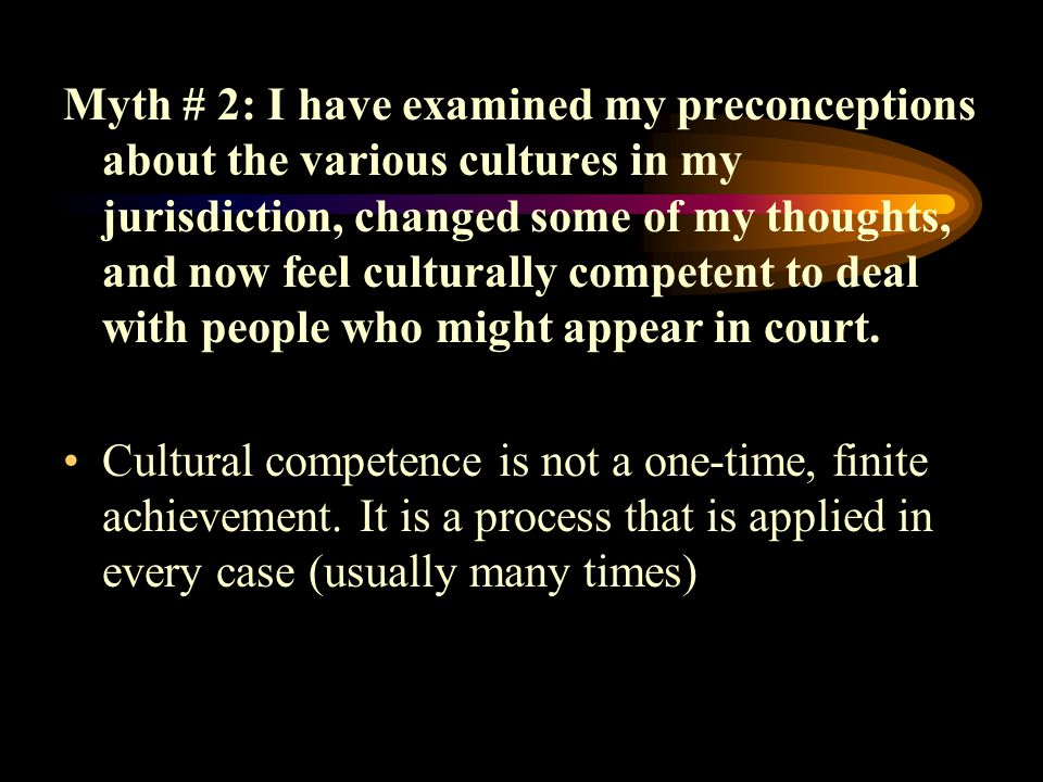 Myth # 2: I have examined my preconceptions about the various cultures in my jurisdiction, changed some of my thoughts, and now feel culturally competent to deal with people who might appear in court.