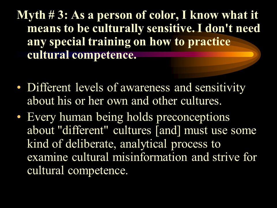 Myth # 3: As a person of color, I know what it means to be culturally sensitive. I don t need any special training on how to practice cultural competence.