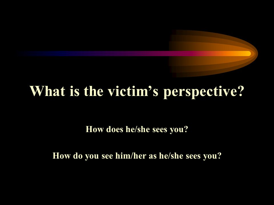 What is the victim's perspective