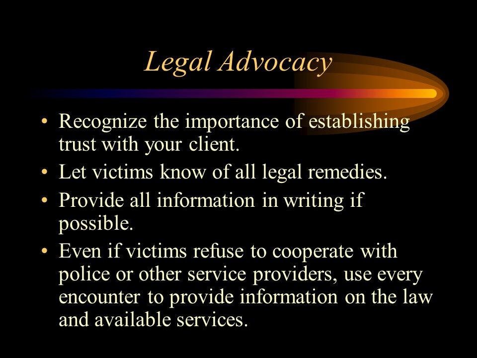 Legal Advocacy Recognize the importance of establishing trust with your client. Let victims know of all legal remedies.