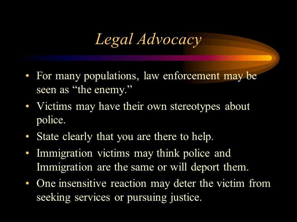 Legal Advocacy For many populations, law enforcement may be seen as the enemy. Victims may have their own stereotypes about police.