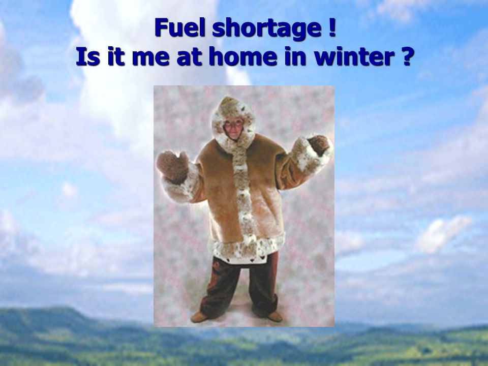Fuel shortage ! Is it me at home in winter