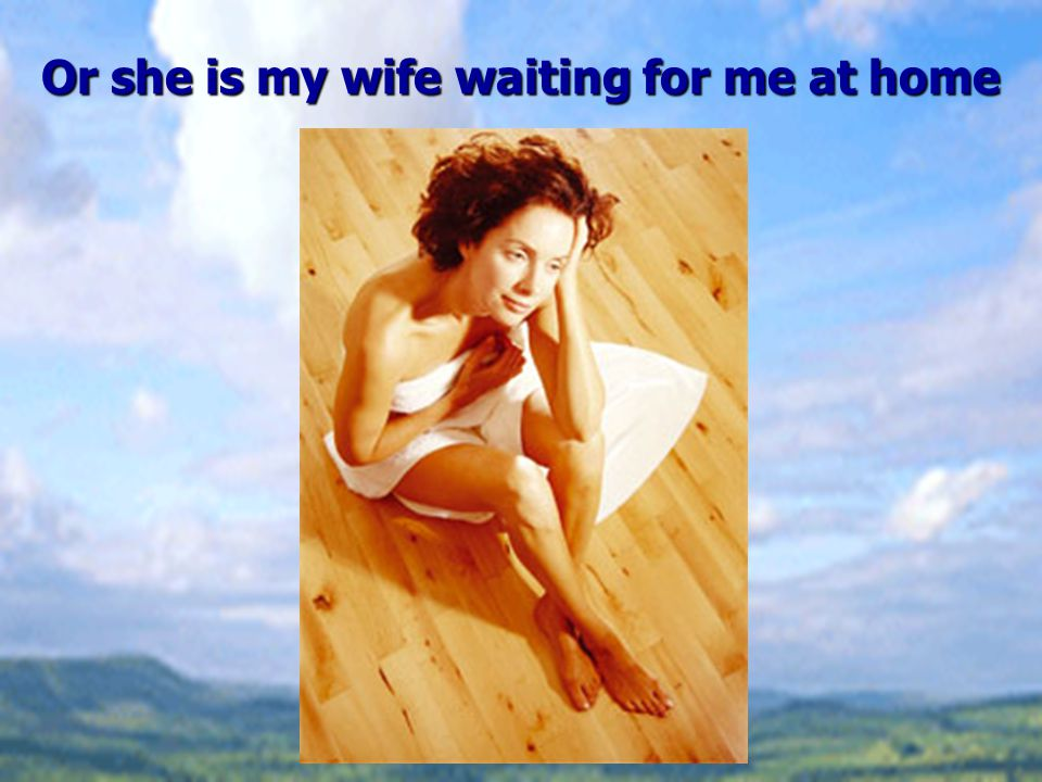 Or she is my wife waiting for me at home