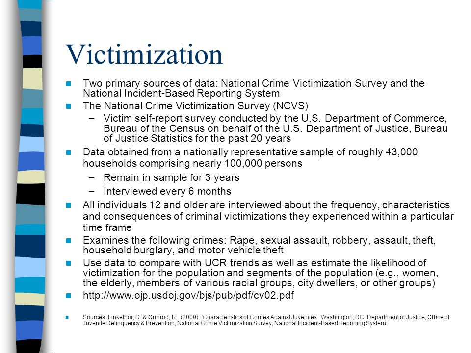 Victimization Two primary sources of data: National Crime Victimization Survey and the National Incident-Based Reporting System.