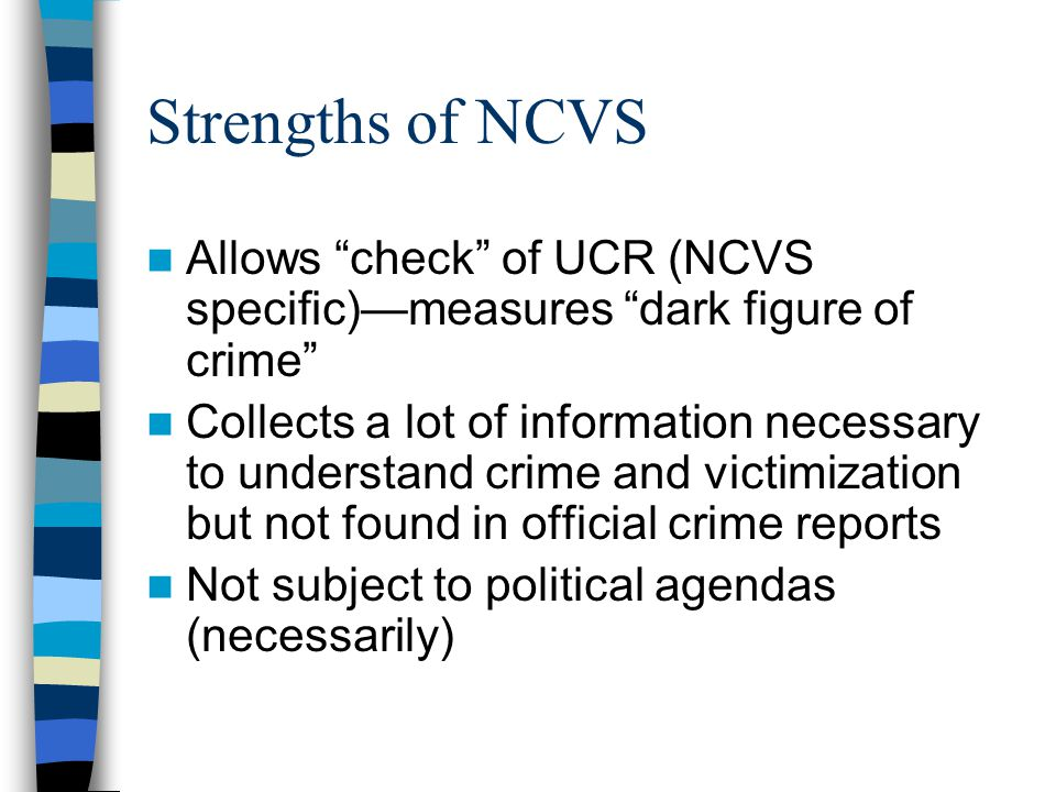 Strengths of NCVS Allows check of UCR (NCVS specific)—measures dark figure of crime