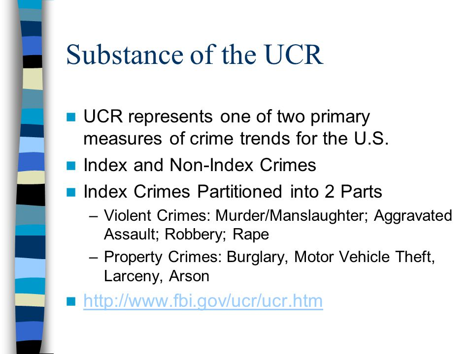 Substance of the UCR UCR represents one of two primary measures of crime trends for the U.S. Index and Non-Index Crimes.