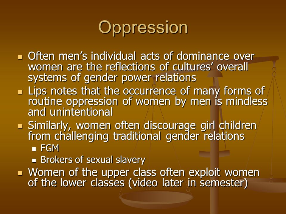 Oppression Often men's individual acts of dominance over women are the reflections of cultures' overall systems of gender power relations.