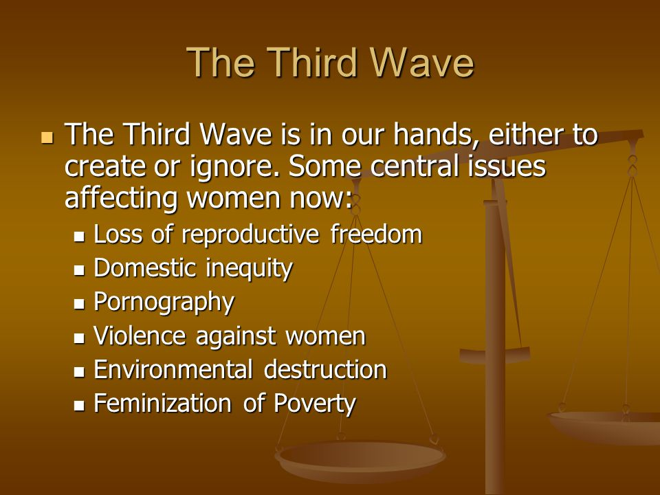 The Third Wave The Third Wave is in our hands, either to create or ignore. Some central issues affecting women now: