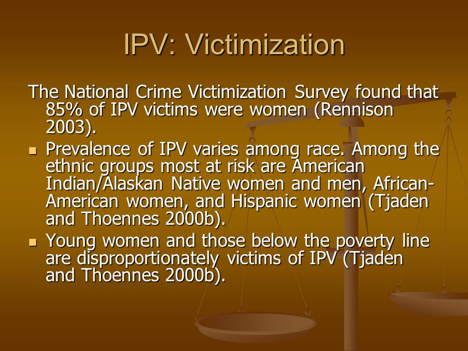 IPV: Victimization The National Crime Victimization Survey found that 85% of IPV victims were women (Rennison 2003).