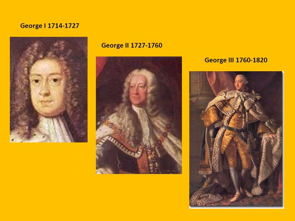 George I 1714-1727 George II 1727-1760 George III 1760-1820