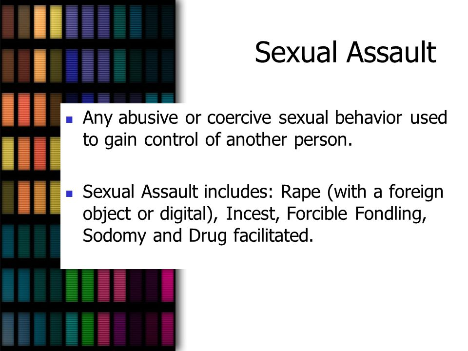 Sexual Assault Any abusive or coercive sexual behavior used to gain control of another person.