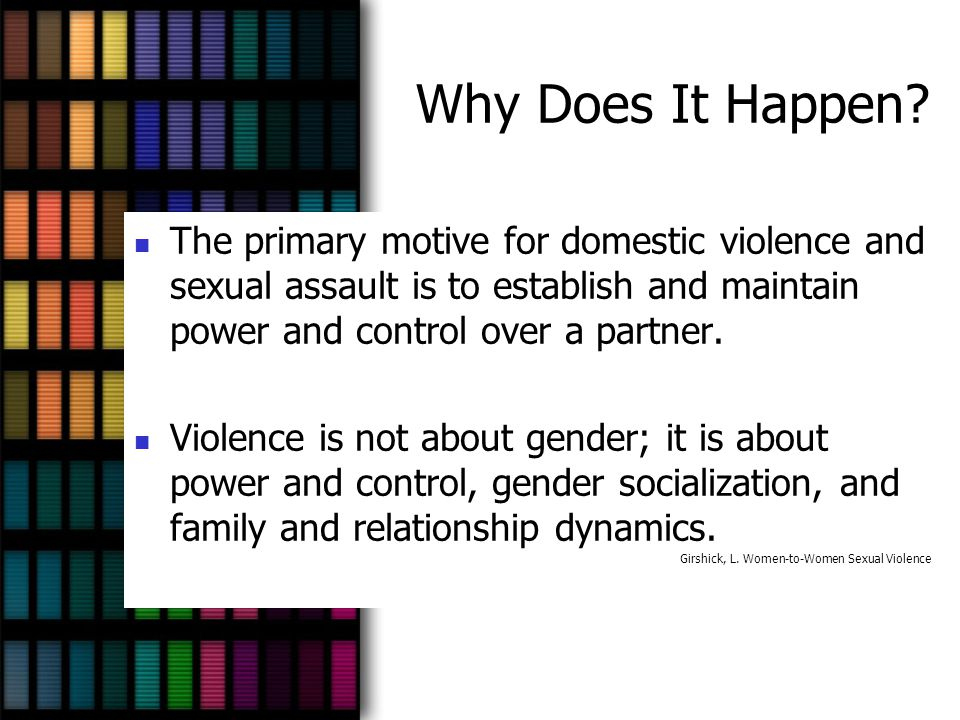 Why Does It Happen The primary motive for domestic violence and sexual assault is to establish and maintain power and control over a partner.