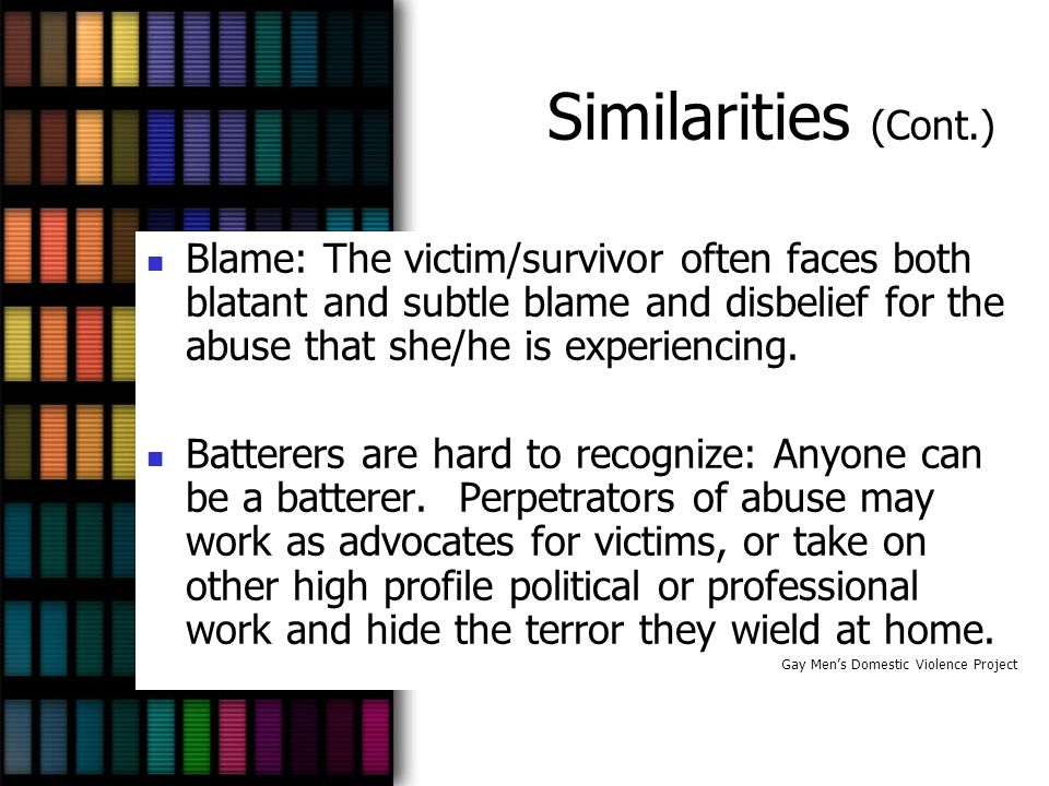 Similarities (Cont.) Blame: The victim/survivor often faces both blatant and subtle blame and disbelief for the abuse that she/he is experiencing.