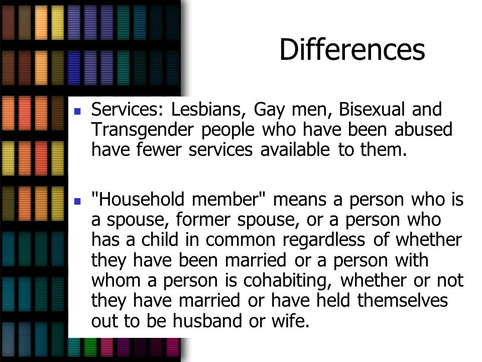 Differences Services: Lesbians, Gay men, Bisexual and Transgender people who have been abused have fewer services available to them.