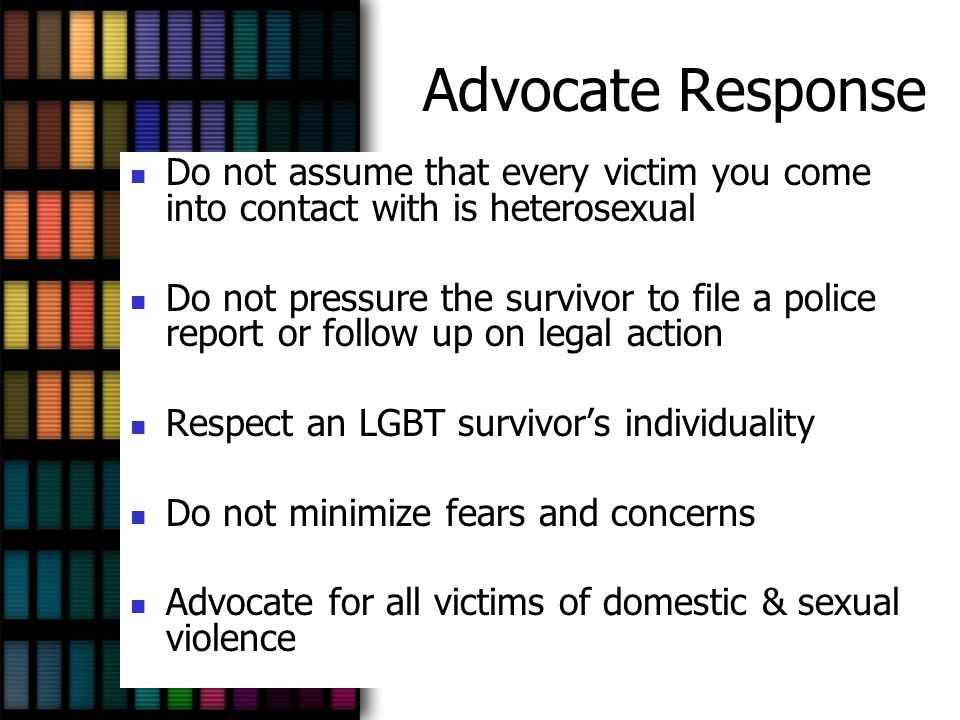 Advocate Response Do not assume that every victim you come into contact with is heterosexual.