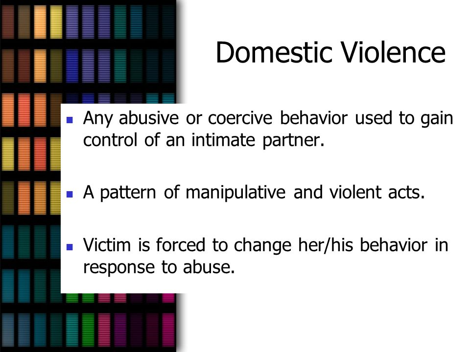 Domestic Violence Any abusive or coercive behavior used to gain control of an intimate partner. A pattern of manipulative and violent acts.
