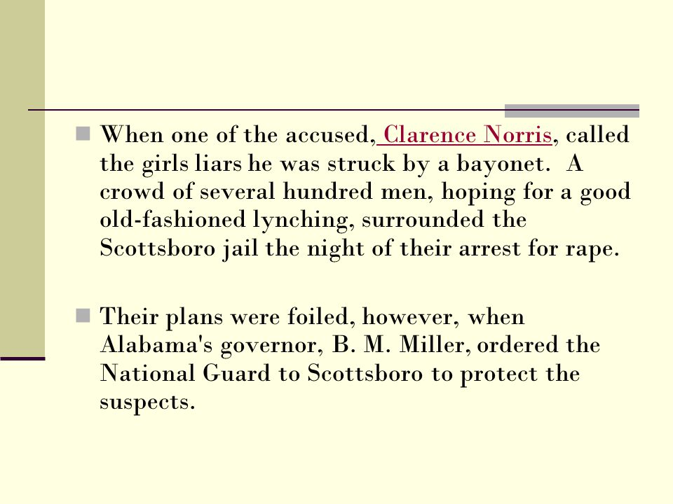 When one of the accused, Clarence Norris, called the girls liars he was struck by a bayonet. A crowd of several hundred men, hoping for a good old-fashioned lynching, surrounded the Scottsboro jail the night of their arrest for rape.